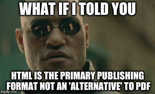 What if I told you HTML is the primary publishing format, not an 'alternative' to PDF?